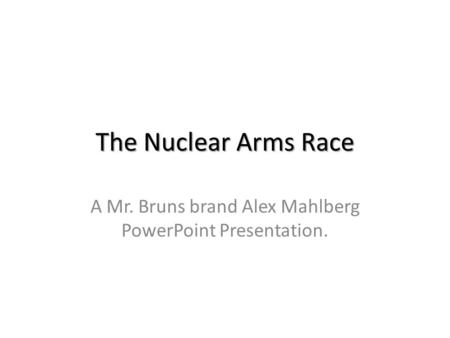 The Nuclear Arms Race A Mr. Bruns brand Alex Mahlberg PowerPoint Presentation.