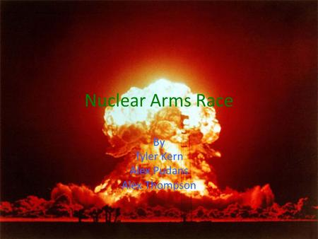 Nuclear Arms Race By Tyler Kern Alex Pudans Alex Thompson.