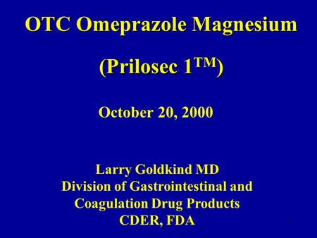 1 OTC Omeprazole Magnesium (Prilosec 1 TM ) October 20, 2000 Larry Goldkind MD Division of Gastrointestinal and Coagulation Drug Products CDER, FDA.