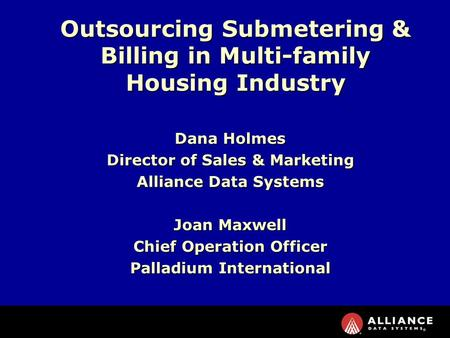 Dana Holmes Director of Sales & Marketing Alliance Data Systems Joan Maxwell Chief Operation Officer Palladium International Outsourcing Submetering &