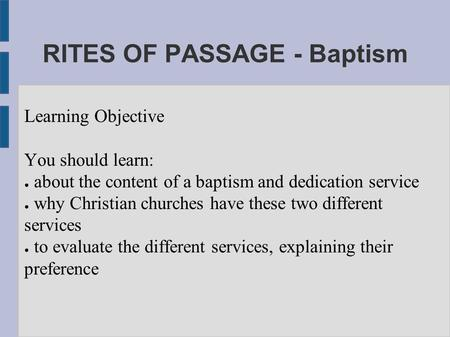 Learning Objective You should learn: ● about the content of a baptism and dedication service ● why Christian churches have these two different services.