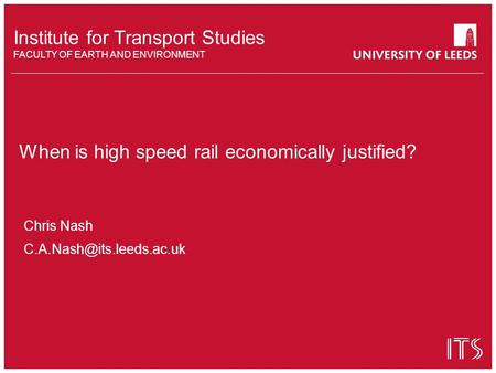 Institute for Transport Studies FACULTY OF EARTH AND ENVIRONMENT When is high speed rail economically justified? Chris Nash