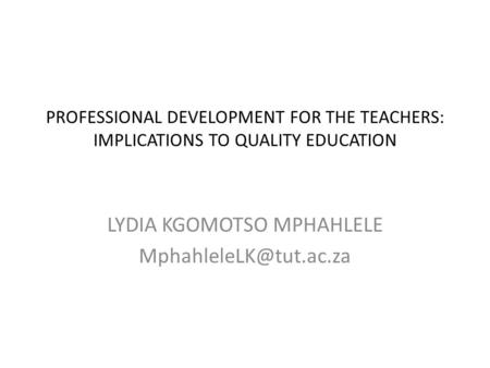 PROFESSIONAL DEVELOPMENT FOR THE TEACHERS: IMPLICATIONS TO QUALITY EDUCATION LYDIA KGOMOTSO MPHAHLELE