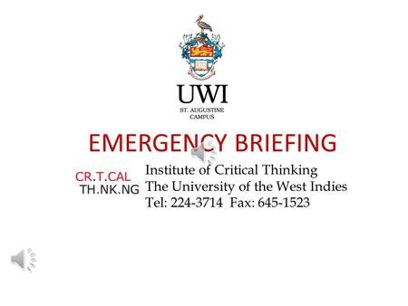 EMERGENCY BRIEFING Institute of Critical Thinking The University of the West Indies Tel: 224-3714 Fax: 645-1523.
