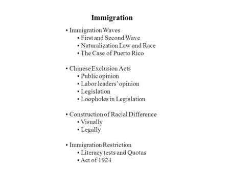 Immigration Immigration Waves First and Second Wave Naturalization Law and Race The Case of Puerto Rico Chinese Exclusion Acts Public opinion Labor leaders'