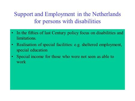 Support and Employment in the Netherlands for persons with disabilities In the fifties of last Century policy focus on disabilities and limitations. Realisation.