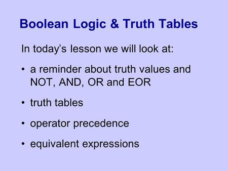 Boolean Logic & Truth Tables In today's lesson we will look at: a reminder about truth values and NOT, AND, OR and EOR truth tables operator precedence.