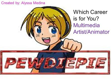 Which Career is for You? Multimedia Artist/Animator Created by: Alyssa Medina.