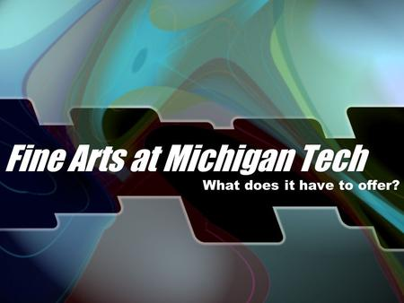 Fine Arts at Michigan Tech What does it have to offer?