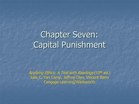 Chapter Seven: Capital Punishment Applying Ethics: A Text with Readings (10 th ed.) Julie C. Van Camp, Jeffrey Olen, Vincent Barry Cengage Learning/Wadsworth.