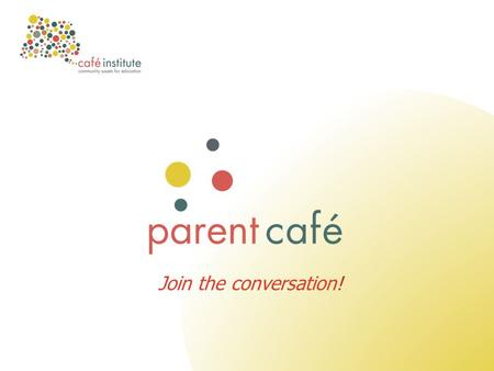 Join the conversation!. Education <strong>for</strong> Communities, Communities <strong>for</strong> Education What is a <strong>Parent</strong> Café? A conversation café brings people together <strong>for</strong> discussion,
