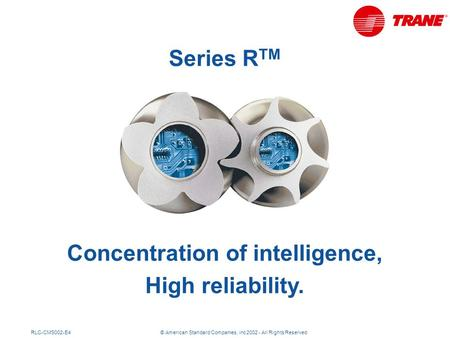 RLC-CMS002-E4© American Standard Companies, inc 2002 - All Rights Reserved Concentration of intelligence, High reliability. Series R TM.