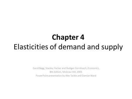 Chapter 4 Elasticities of demand and supply David Begg, Stanley Fischer and Rudiger Dornbusch, Economics, 8th Edition, McGraw-Hill, 2005 PowerPoint presentation.