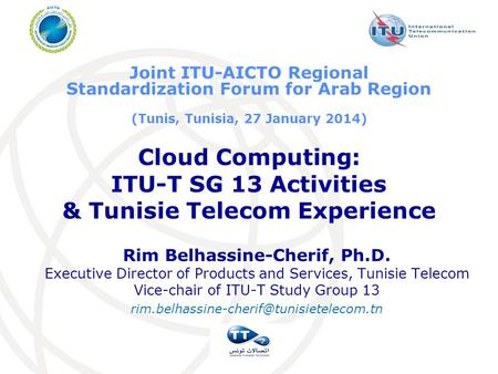 <strong>Cloud</strong> <strong>Computing</strong>: ITU-T SG 13 Activities & Tunisie Telecom Experience Rim Belhassine-Cherif, Ph.D. Executive Director of Products and Services, Tunisie.