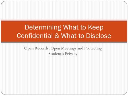 Open Records, Open Meetings and Protecting Student's Privacy Determining What to Keep Confidential & What to Disclose.
