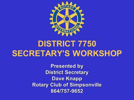 DISTRICT 7750 SECRETARY'S WORKSHOP Presented by District Secretary Dave Knapp Rotary Club of Simpsonville 864/757-9652.