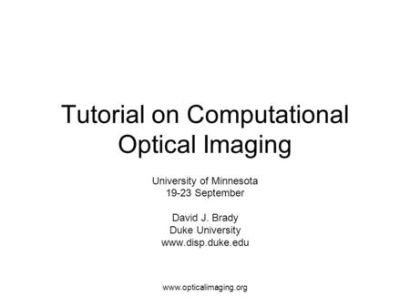 Www.opticalimaging.org Tutorial on Computational Optical Imaging University of Minnesota 19-23 September David J. Brady Duke University www.disp.duke.edu.
