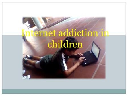 Internet addiction in children. CONTENT Introduction What is internet addiction? What is ADHD? What are the problems at school? What are the problems.