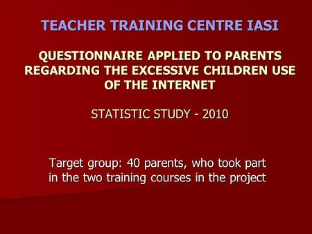 TEACHER TRAINING CENTRE IASI QUESTIONNAIRE APPLIED TO PARENTS REGARDING THE EXCESSIVE CHILDREN USE OF THE INTERNET STATISTIC STUDY - 2010 Target group:
