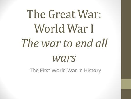The Great War: World War I The war to end all wars The First World War in History.