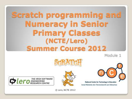 Scratch programming and Numeracy in Senior Primary Classes (NCTE/Lero) Summer Course 2012 Module 1 © Lero, NCTE 2012.