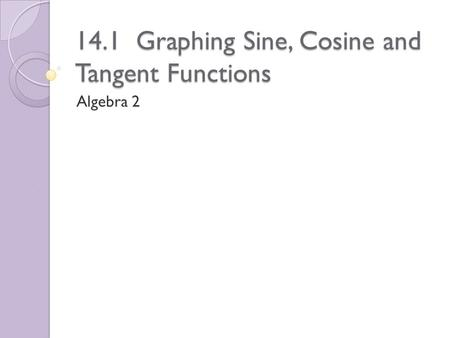 14.1 Graphing Sine, Cosine and Tangent Functions Algebra 2.