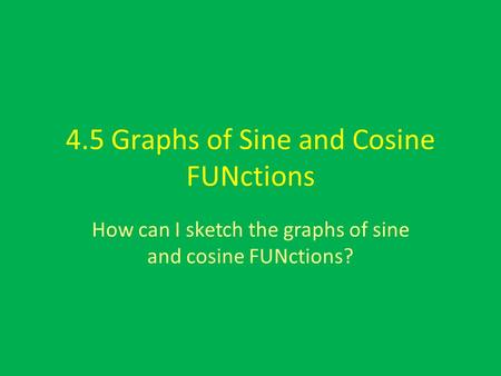 4.5 Graphs of Sine and Cosine FUNctions How can I sketch the graphs of sine and cosine FUNctions?