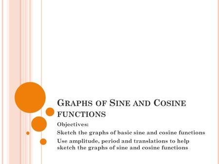 G RAPHS OF S INE AND C OSINE FUNCTIONS Objectives: Sketch the graphs of basic sine and cosine functions Use amplitude, period and translations to help.