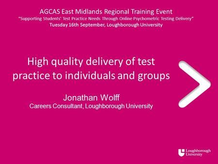 High quality delivery of test practice to individuals and groups Jonathan Wolff Careers Consultant, Loughborough University AGCAS East Midlands Regional.