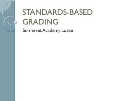 STANDARDS-BASED GRADING Somerset Academy Losee. What is SBG? SBG measures a child's understanding and mastery of standards/skills/objectives throughout.