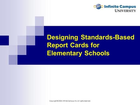 Copyright © 2006, Infinite Campus, Inc. All rights reserved. Designing Standards-Based Report Cards for Elementary Schools.