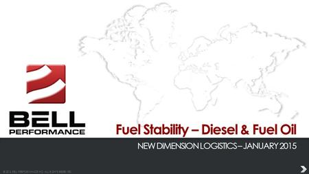 © 2013 BELL PERFORMANCE INC. ALL RIGHTS RESERVED. Fuel Stability – Diesel & Fuel Oil NEW DIMENSION LOGISTICS – JANUARY 2015.