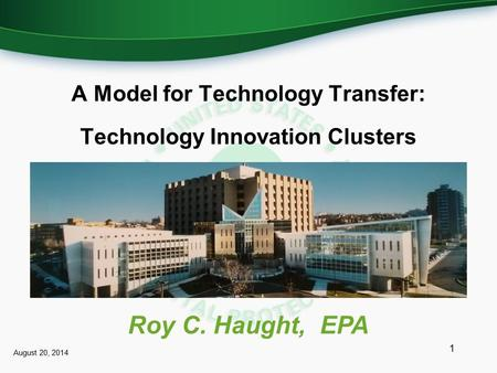 A Model for Technology Transfer: Technology Innovation Clusters 1 Roy C. Haught, EPA August 20, 2014.