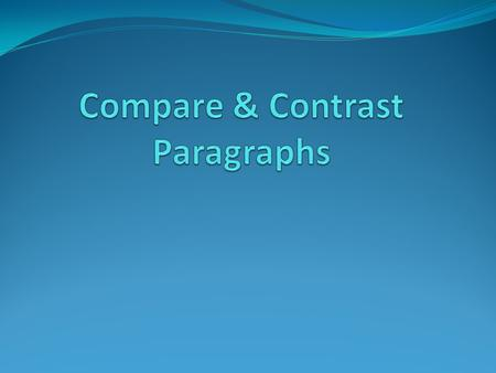Characteristics of a Compare & Contrast Paragraph Explains or describes two or more people, places, things, or events. Compares by telling how the two.