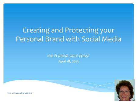 Creating and Protecting your Personal Brand with Social Media ISM FLORIDA GULF COAST April 18, 2013 www.procurementexpertise.com.