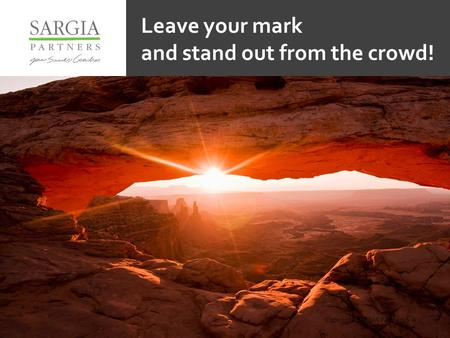 Copyright SARGIA Partners S.A. Leave your mark and stand out from the crowd!