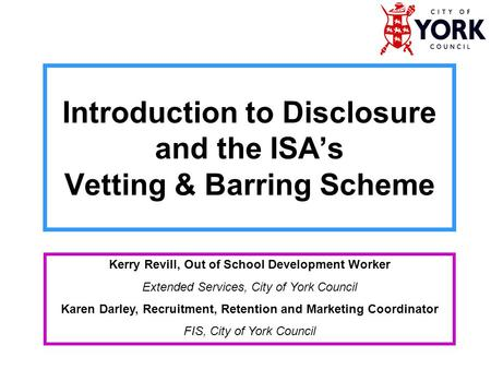 Introduction to Disclosure and the ISA's Vetting & Barring Scheme Kerry Revill, Out of School Development Worker Extended Services, City of York Council.