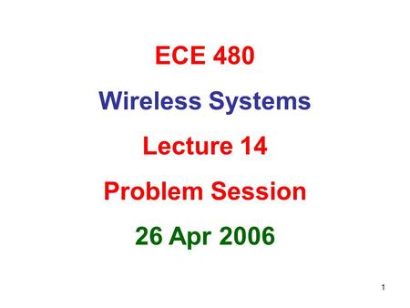 ECE 480 Wireless Systems Lecture 14 Problem Session 26 Apr 2006.