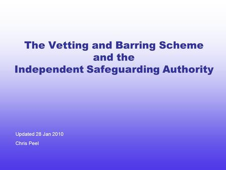 The Vetting and Barring Scheme and the Independent Safeguarding Authority Updated 28 Jan 2010 Chris Peel.