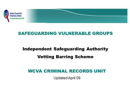 SAFEGUARDING VULNERABLE GROUPS Independent Safeguarding Authority Vetting Barring Scheme WCVA CRIMINAL RECORDS UNIT Updated April 09.