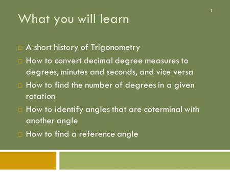 1 What you will learn  A short history of Trigonometry  How to convert decimal degree measures to degrees, minutes and seconds, and vice versa  How.