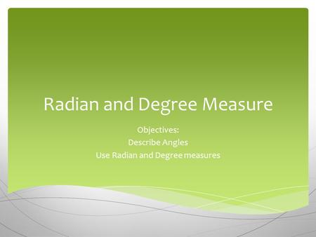Radian and Degree Measure Objectives: Describe Angles Use Radian and Degree measures.
