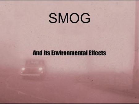 "SMOG And its Environmental Effects. History of Smog Name comes from a mix of ""Smoke"" and ""Fog"" First observed in London during the industrial revolution."