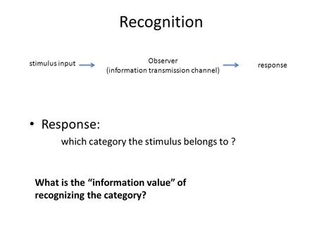 "Recognition stimulus input Observer (information transmission channel) response Response: which category the stimulus belongs to ? What is the ""information."
