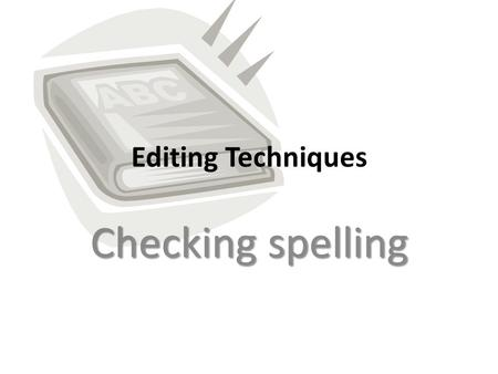 Editing Techniques Checking spelling. You have finished writing Now you have to check your spelling. What are my options? – Spellcheck – Proofreading.