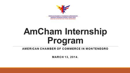 AmCham Internship Program AMERICAN CHAMBER OF COMMERCE IN MONTENEGRO MARCH 13, 2014.