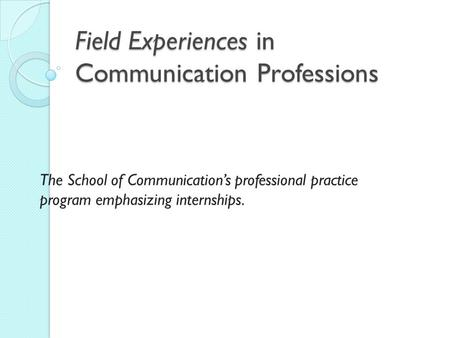 Field Experiences in Communication Professions The School of Communication's professional practice program emphasizing internships.