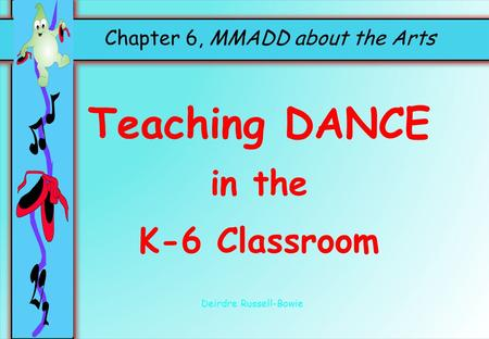 Chapter 6, MMADD about the Arts Teaching DANCE in the K-6 Classroom Deirdre Russell-Bowie.