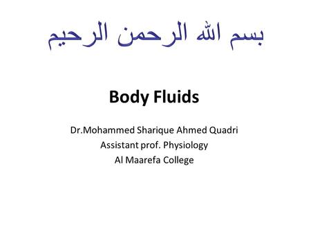 بسم الله الرحمن الرحيم Body Fluids Dr.Mohammed Sharique Ahmed Quadri