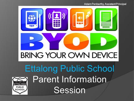 Ettalong Public School Parent Information Session Adam Penberthy, Assistant Principal.